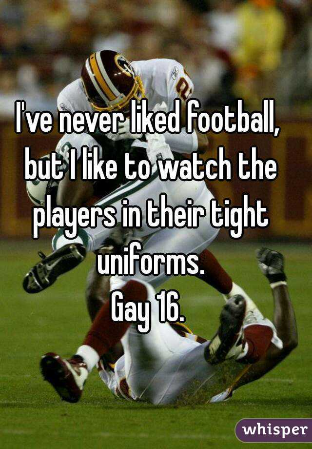 I've never liked football, but I like to watch the players in their tight uniforms. Gay 16.