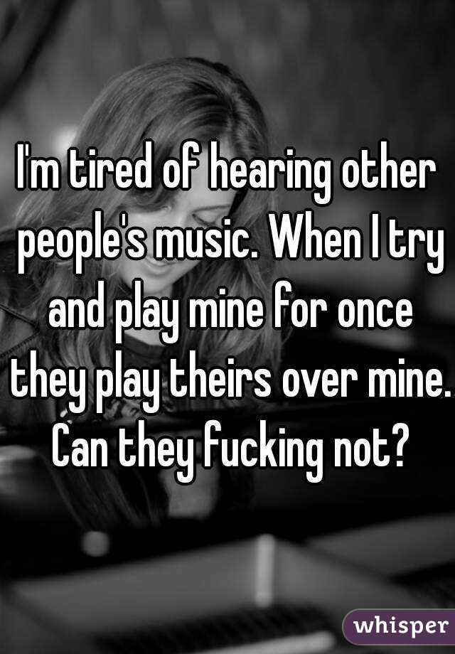 I'm tired of hearing other people's music. When I try and play mine for once they play theirs over mine. Can they fucking not?