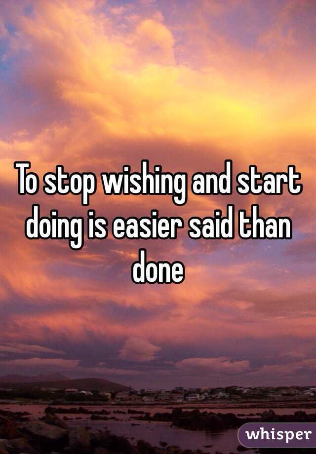 To stop wishing and start doing is easier said than done