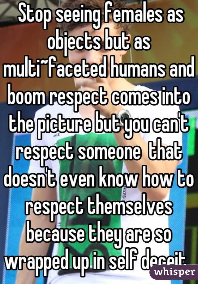 Stop seeing females as objects but as multi~faceted humans and boom respect comes into the picture but you can't respect someone  that doesn't even know how to respect themselves because they are so wrapped up in self deceit..