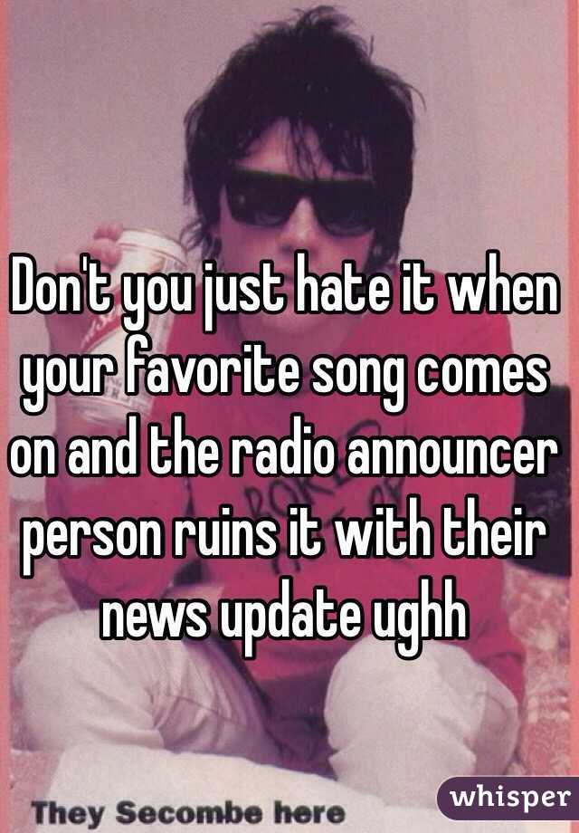 Don't you just hate it when your favorite song comes on and the radio announcer person ruins it with their news update ughh