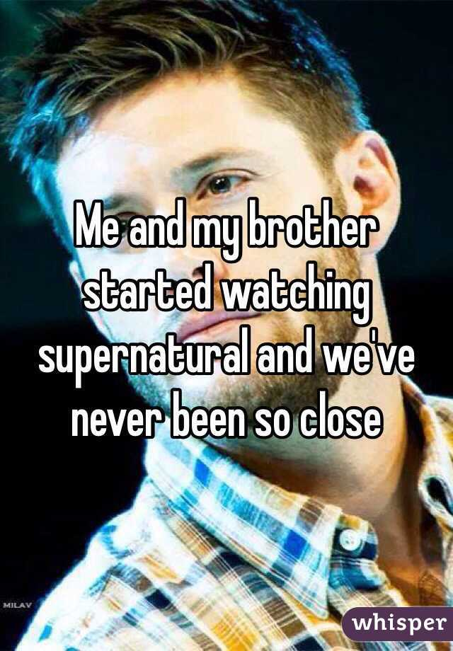 Me and my brother started watching supernatural and we've never been so close