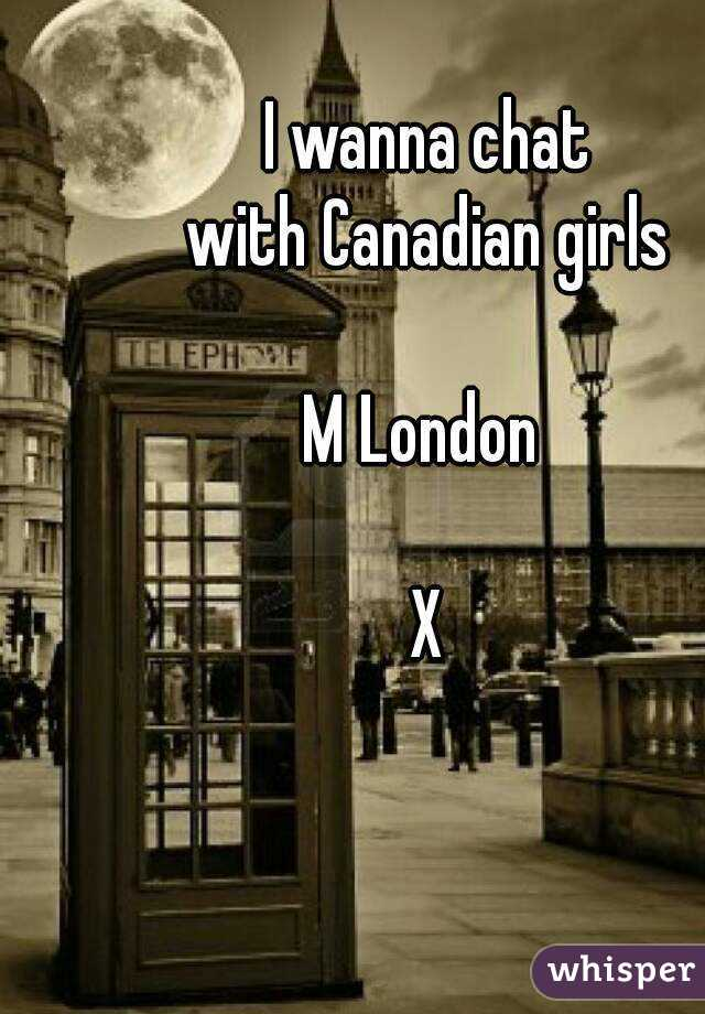 I wanna chat  with Canadian girls   M London   X