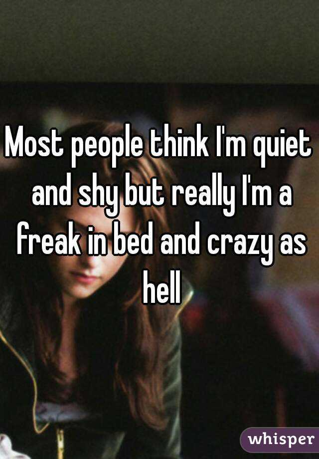 Most people think I'm quiet and shy but really I'm a freak in bed and crazy as hell