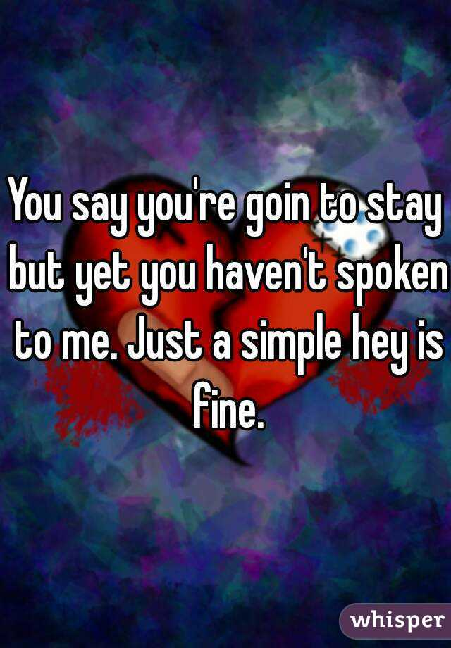 You say you're goin to stay but yet you haven't spoken to me. Just a simple hey is fine.
