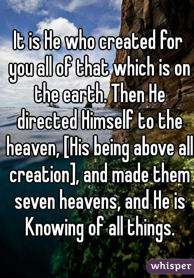 It is He who created for you all of that which is on the earth. Then He directed Himself to the heaven, [His being above all creation], and made them seven heavens, and He is Knowing of all things.