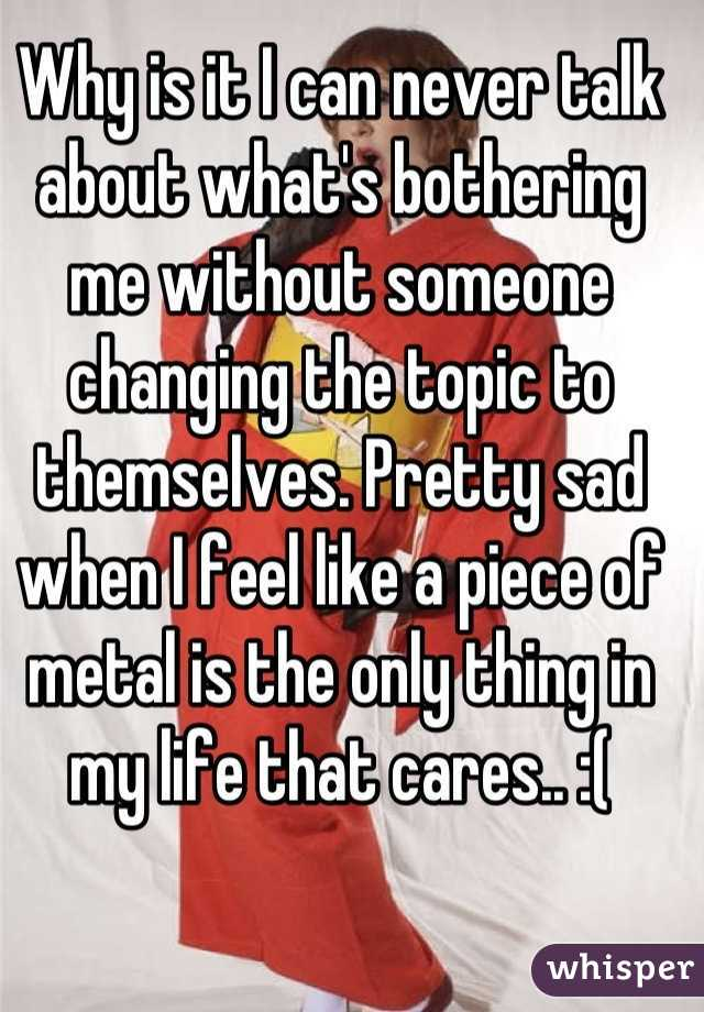 Why is it I can never talk about what's bothering me without someone changing the topic to themselves. Pretty sad when I feel like a piece of metal is the only thing in my life that cares.. :(