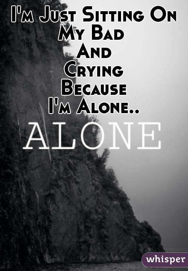 I'm Just Sitting On My Bad  And Crying Because I'm Alone..