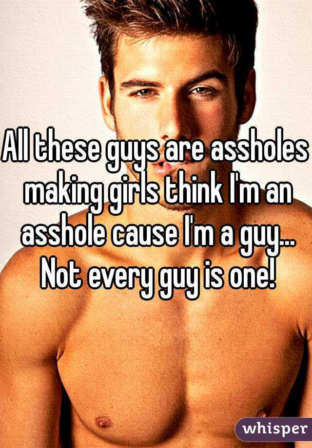 All these guys are assholes making girls think I'm an asshole cause I'm a guy... Not every guy is one!