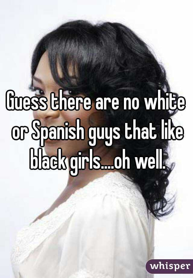 Guess there are no white or Spanish guys that like black girls....oh well.