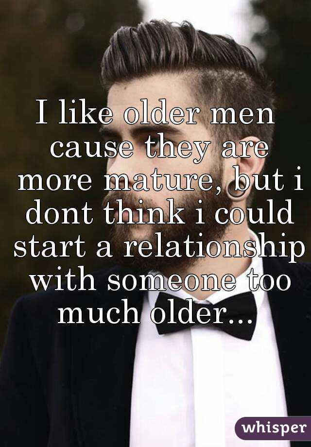 I like older men cause they are more mature, but i dont think i could start a relationship with someone too much older...