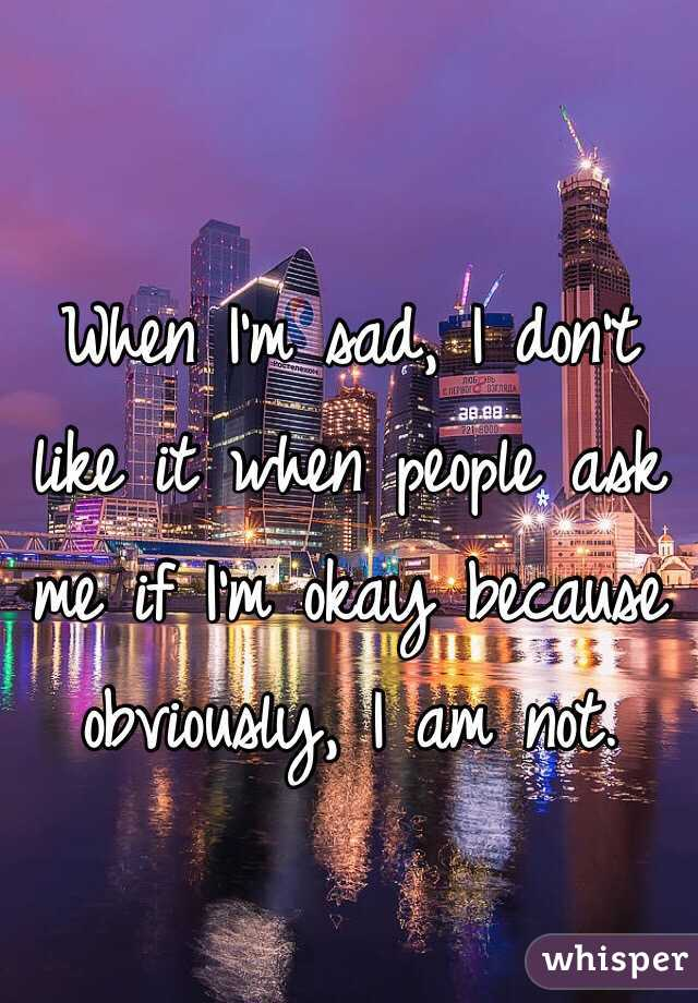 When I'm sad, I don't like it when people ask me if I'm okay because obviously, I am not.