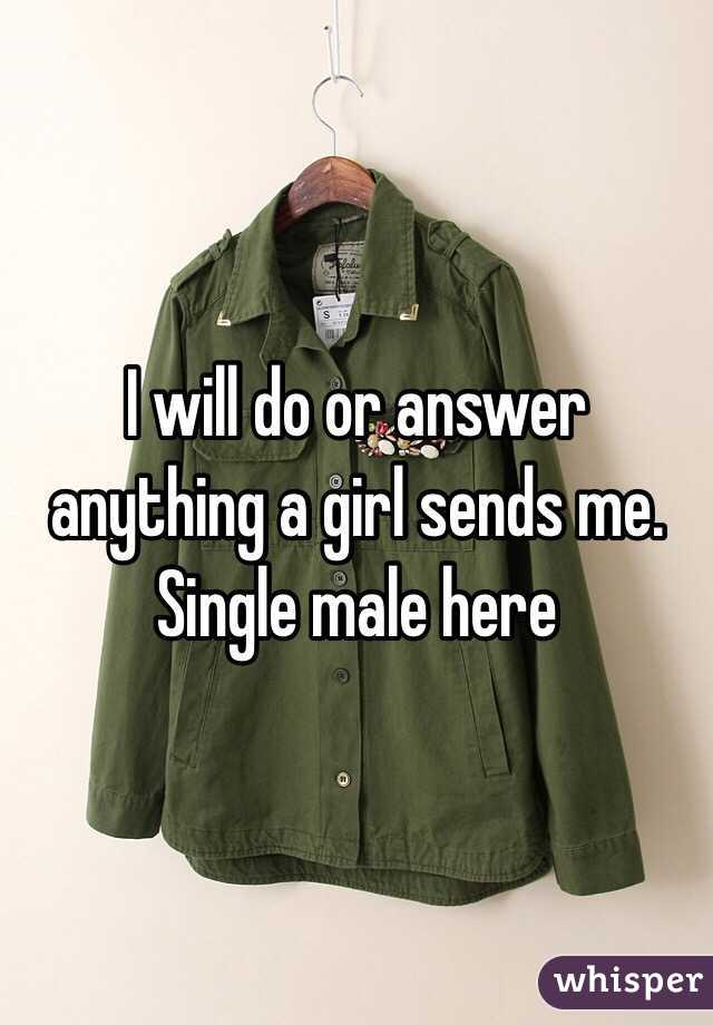 I will do or answer anything a girl sends me. Single male here
