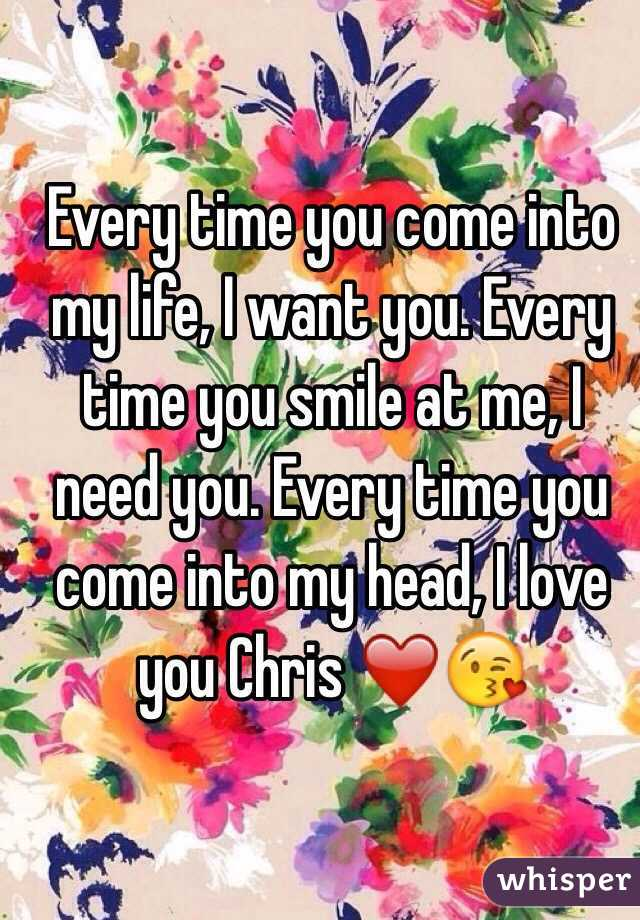 Every time you come into my life, I want you. Every time you smile at me, I need you. Every time you come into my head, I love you Chris ❤️😘