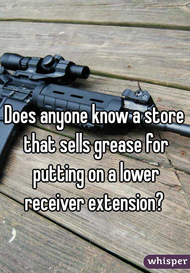 Does anyone know a store that sells grease for putting on a lower receiver extension?