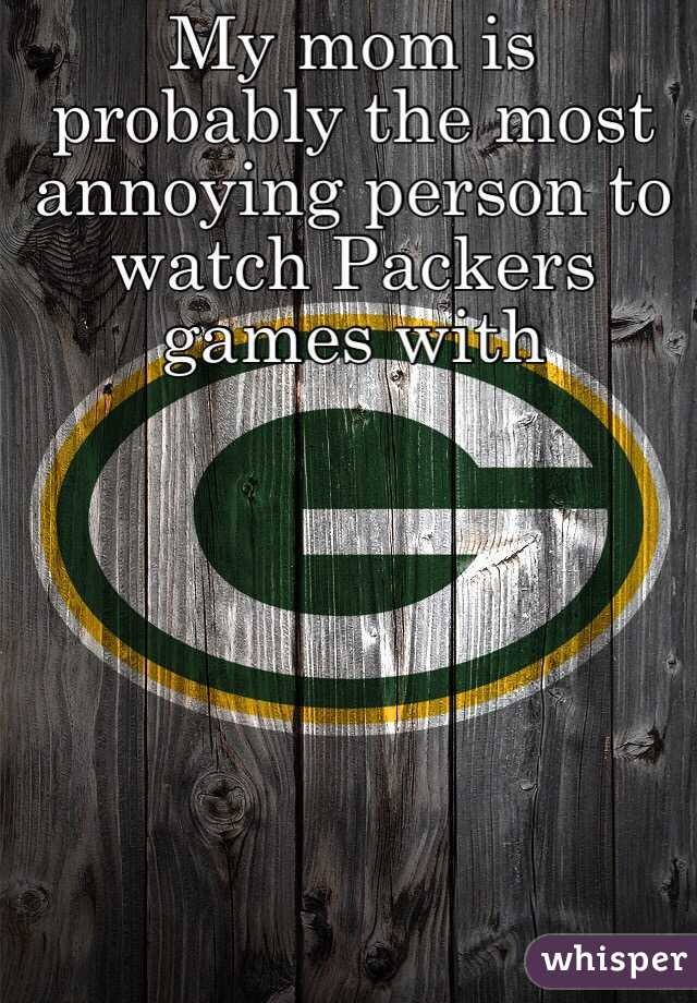 My mom is probably the most annoying person to watch Packers games with
