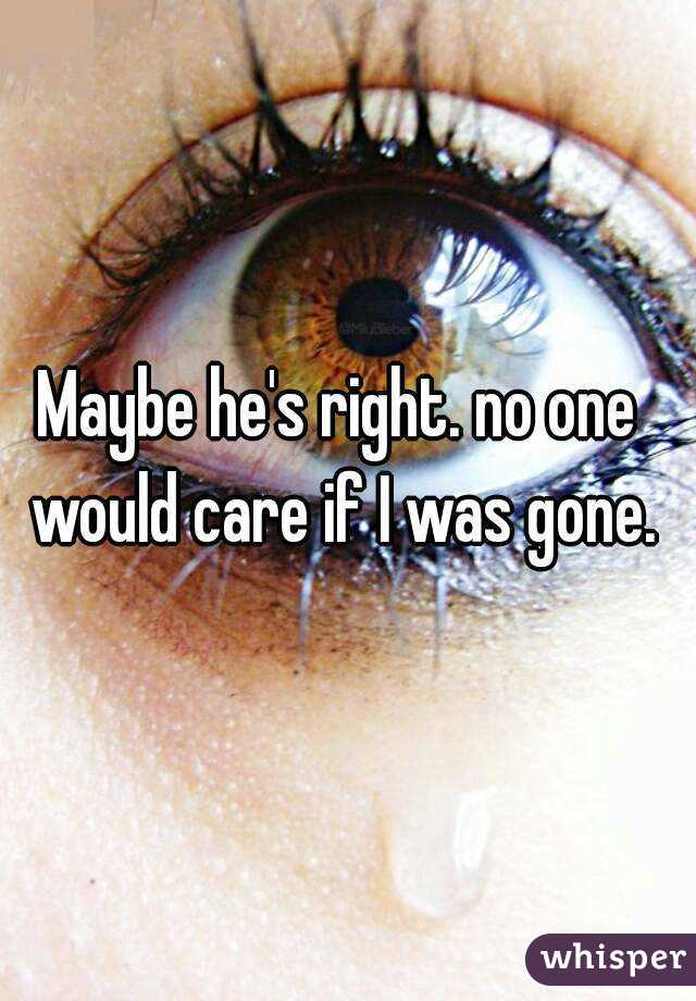Maybe he's right. no one would care if I was gone.