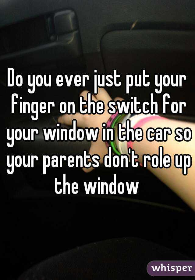 Do you ever just put your finger on the switch for your window in the car so your parents don't role up the window