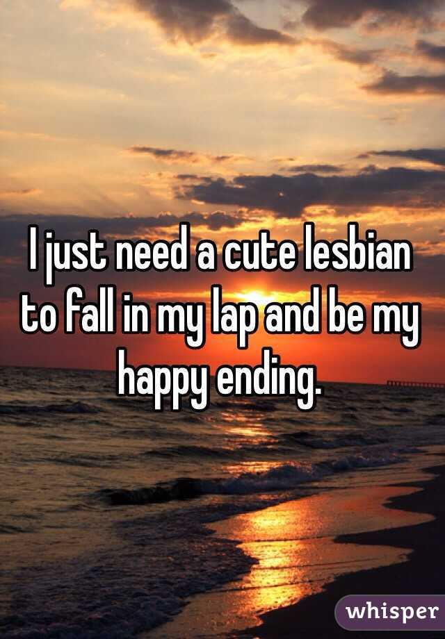 I just need a cute lesbian to fall in my lap and be my happy ending.