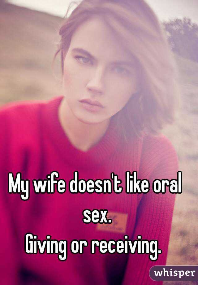 My wife doesn't like oral sex. Giving or receiving.