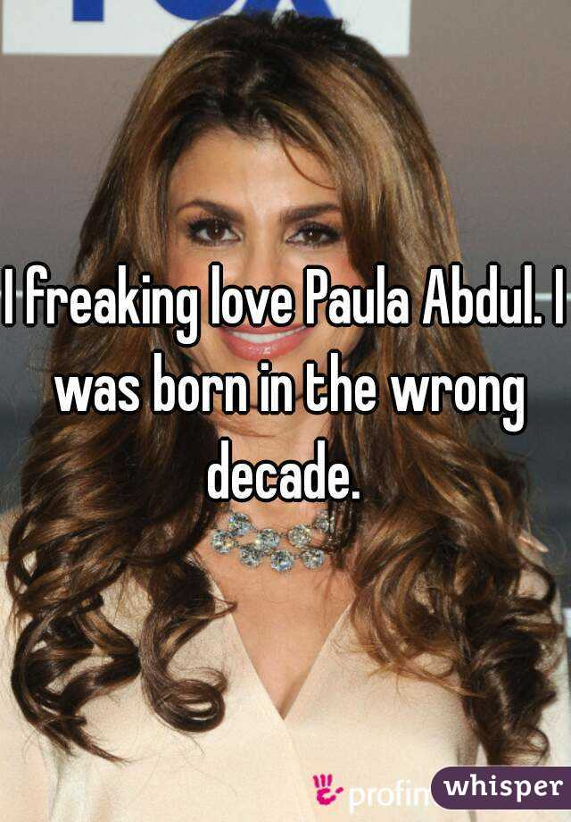 I freaking love Paula Abdul. I was born in the wrong decade.