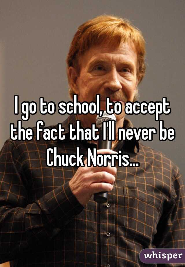 I go to school, to accept the fact that I'll never be Chuck Norris...
