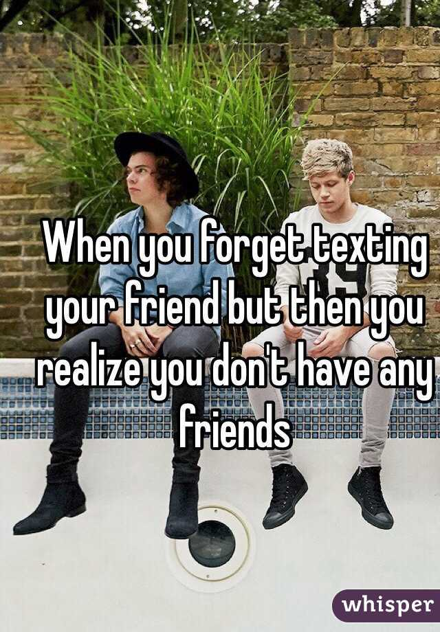 When you forget texting your friend but then you realize you don't have any friends