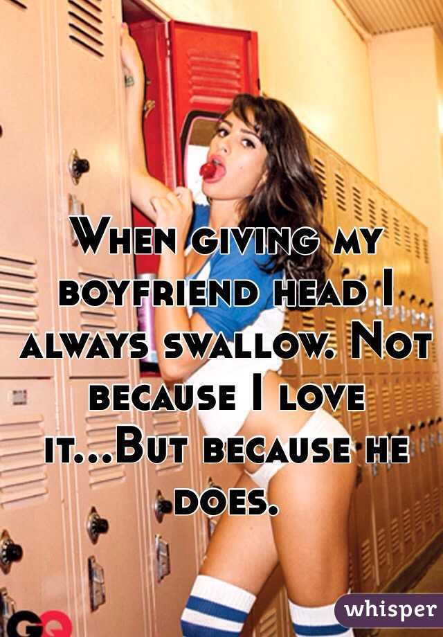 When giving my boyfriend head I always swallow. Not because I love it...But because he does.