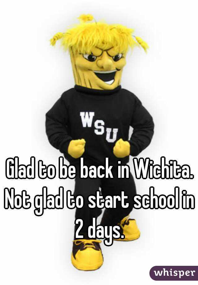 Glad to be back in Wichita. Not glad to start school in 2 days.