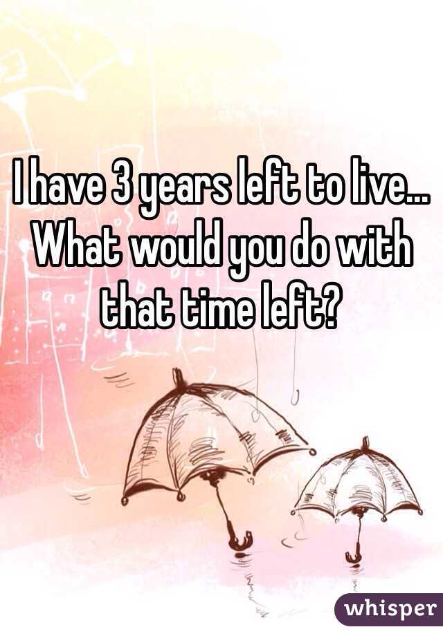 I have 3 years left to live... What would you do with that time left?
