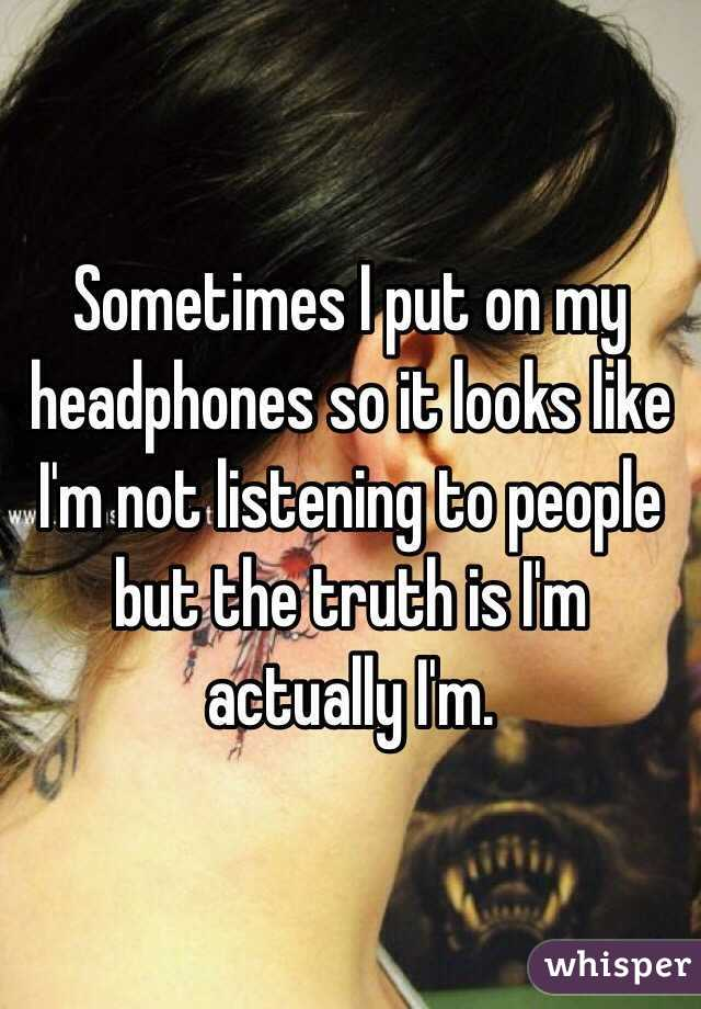 Sometimes I put on my headphones so it looks like I'm not listening to people but the truth is I'm actually I'm.