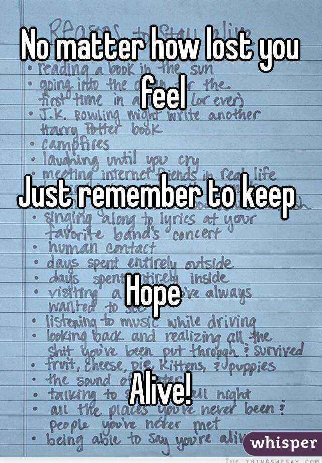 No matter how lost you feel  Just remember to keep   Hope    Alive!