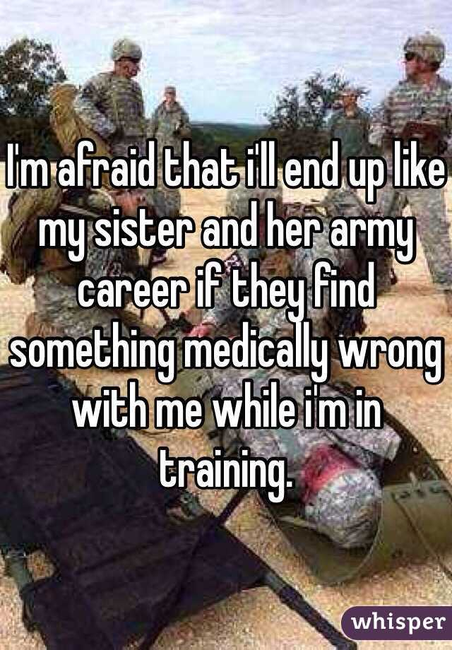 I'm afraid that i'll end up like my sister and her army career if they find something medically wrong with me while i'm in training.