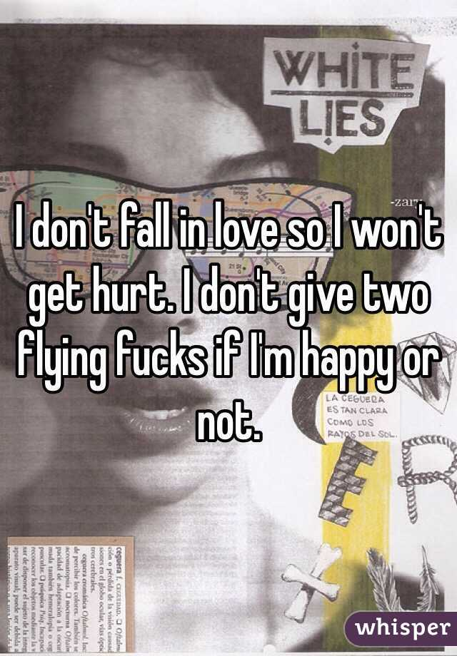 I don't fall in love so I won't get hurt. I don't give two flying fucks if I'm happy or not.
