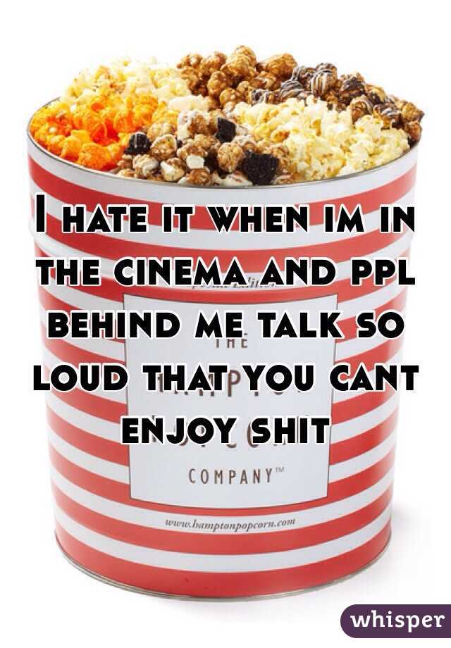 I hate it when im in the cinema and ppl behind me talk so loud that you cant enjoy shit