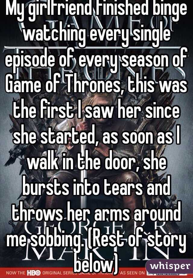 My girlfriend finished binge watching every single episode of every season of Game of Thrones, this was the first I saw her since she started, as soon as I walk in the door, she bursts into tears and throws her arms around me sobbing. (Rest of story below)