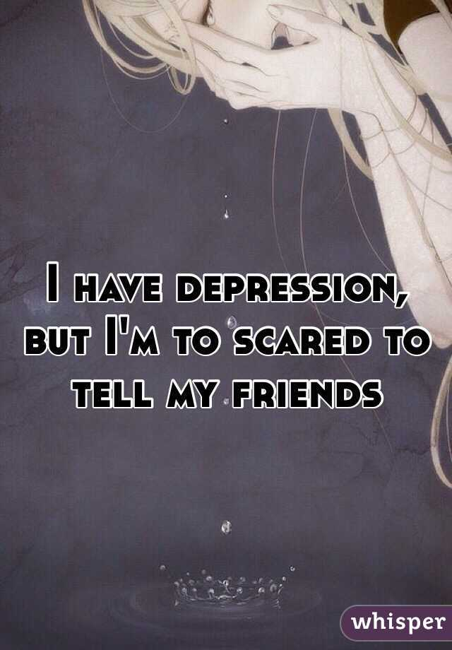 I have depression, but I'm to scared to tell my friends