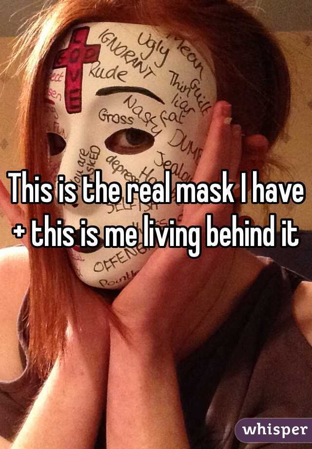 This is the real mask I have + this is me living behind it