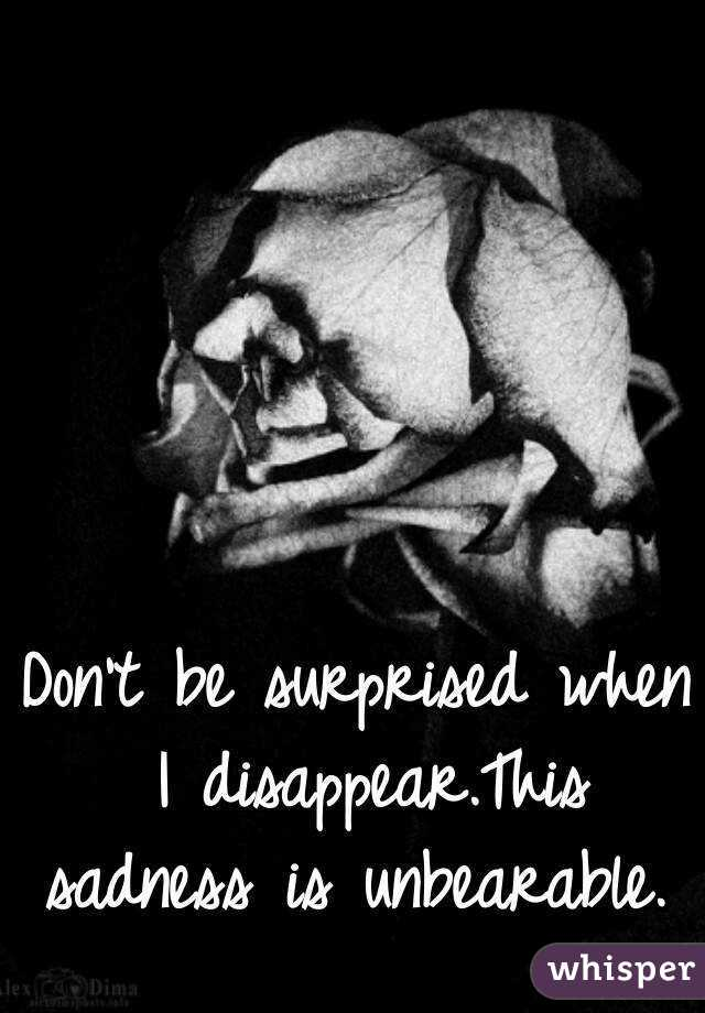 Don't be surprised when I disappear.This sadness is unbearable.