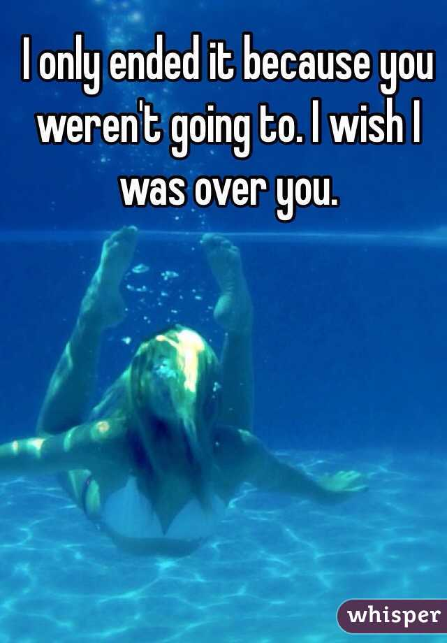 I only ended it because you weren't going to. I wish I was over you.