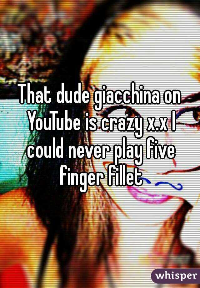 That dude giacchina on YouTube is crazy x.x I could never play five finger fillet