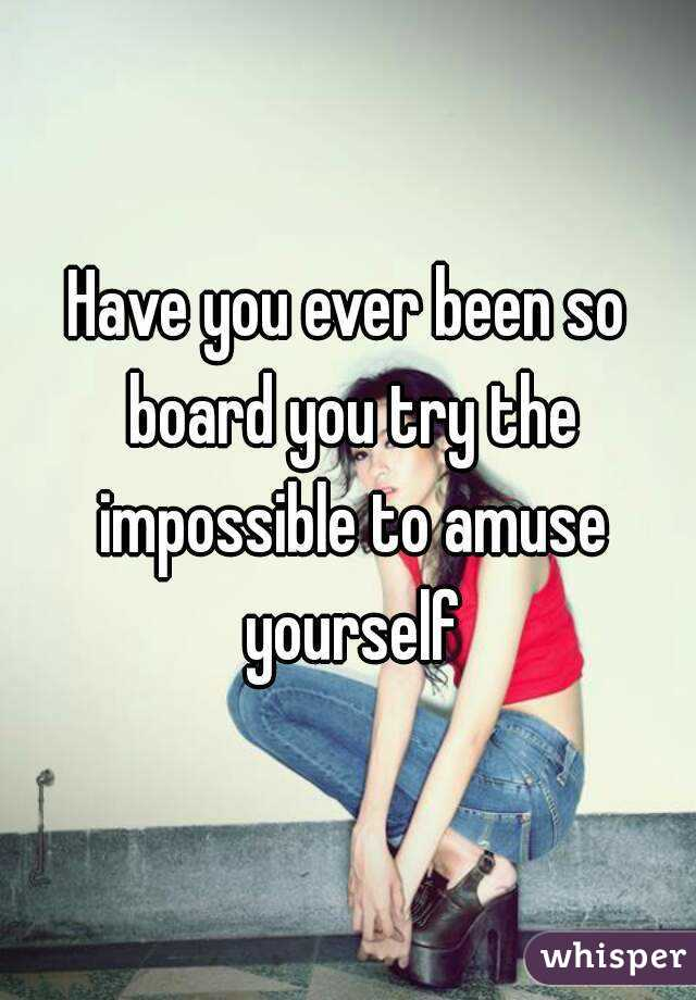 Have you ever been so board you try the impossible to amuse yourself