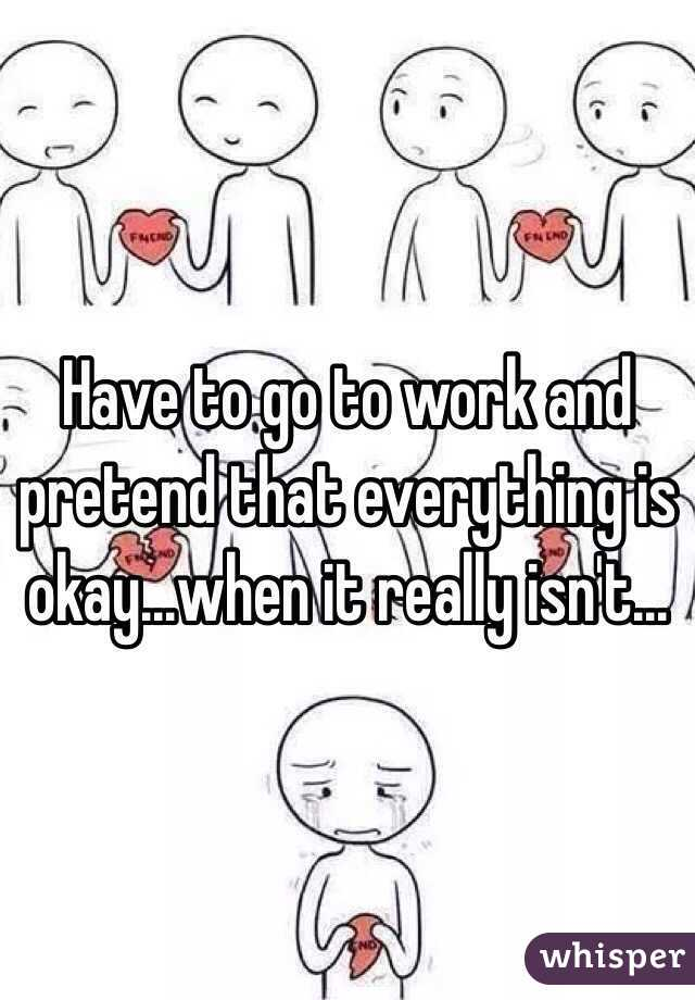 Have to go to work and pretend that everything is okay...when it really isn't...