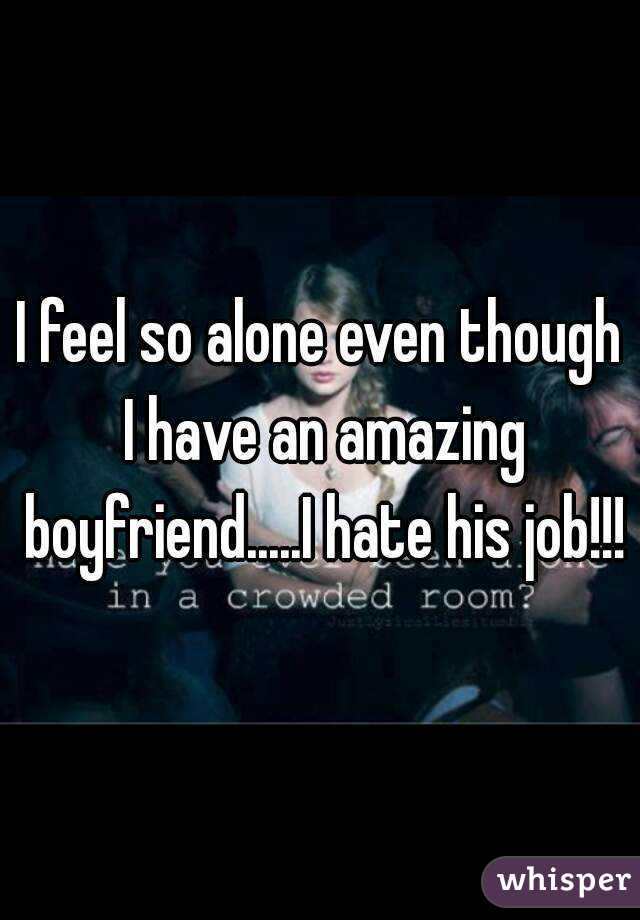 I feel so alone even though I have an amazing boyfriend.....I hate his job!!!