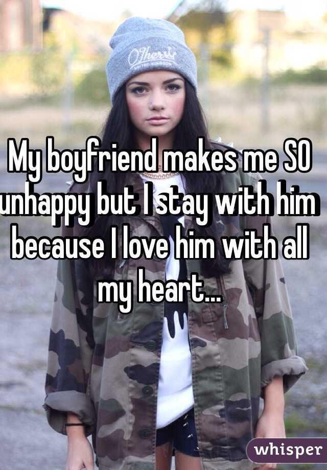 My boyfriend makes me SO unhappy but I stay with him because I love him with all my heart...