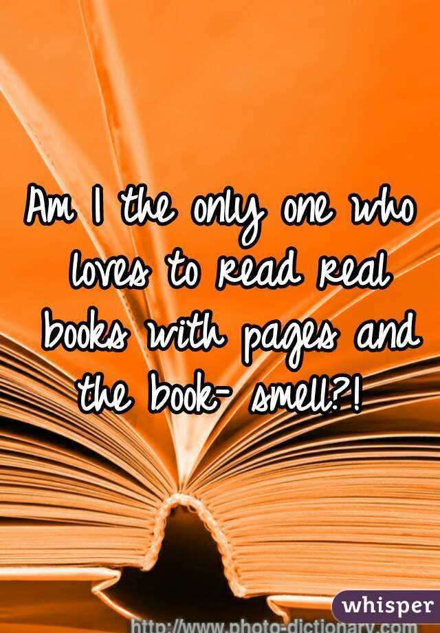 Am I the only one who loves to read real books with pages and the book- smell?!