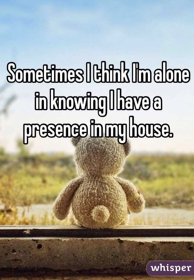 Sometimes I think I'm alone in knowing I have a presence in my house.
