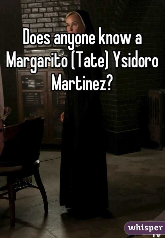 Does anyone know a Margarito (Tate) Ysidoro Martinez?