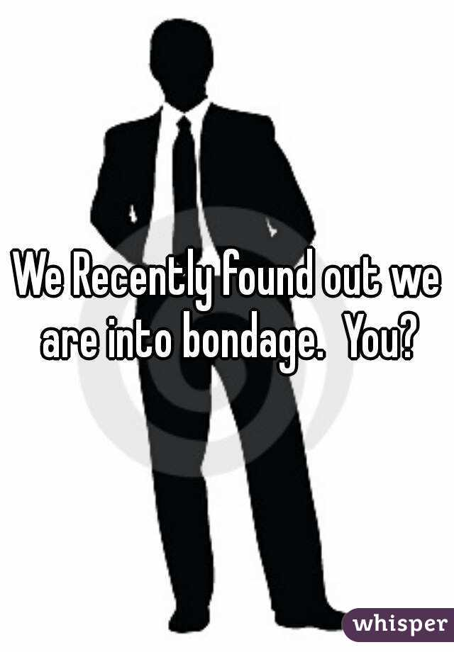We Recently found out we are into bondage.  You?