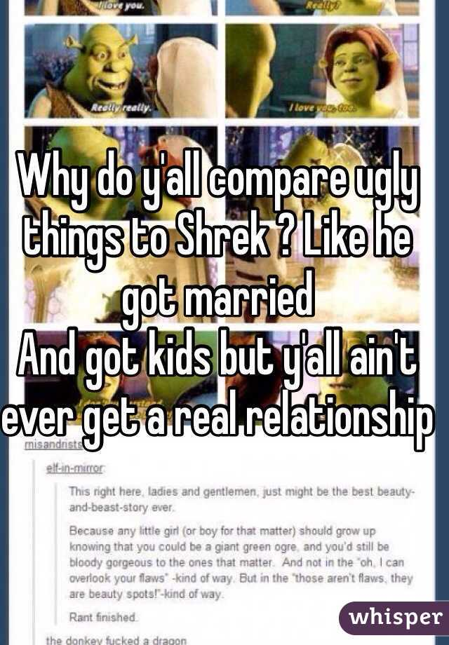 Why do y'all compare ugly things to Shrek ? Like he got married And got kids but y'all ain't ever get a real relationship
